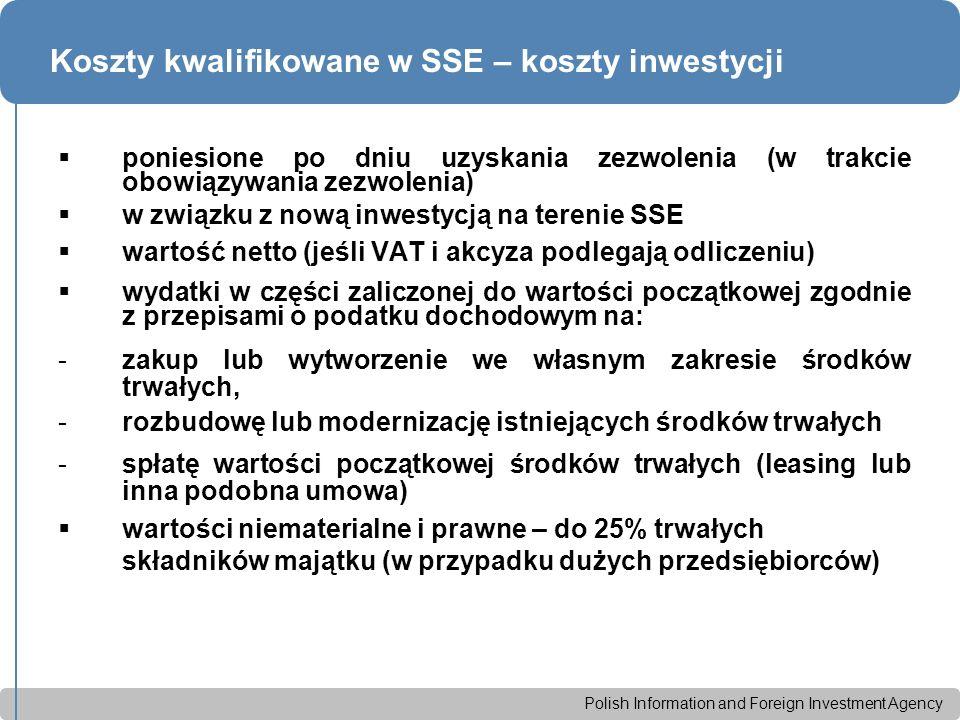 Polish Information and Foreign Investment Agency Koszty kwalifikowane w SSE – koszty inwestycji  poniesione po dniu uzyskania zezwolenia (w trakcie obowiązywania zezwolenia)  w związku z nową inwestycją na terenie SSE  wartość netto (jeśli VAT i akcyza podlegają odliczeniu)  wydatki w części zaliczonej do wartości początkowej zgodnie z przepisami o podatku dochodowym na: -zakup lub wytworzenie we własnym zakresie środków trwałych, -rozbudowę lub modernizację istniejących środków trwałych -spłatę wartości początkowej środków trwałych (leasing lub inna podobna umowa)  wartości niematerialne i prawne – do 25% trwałych składników majątku (w przypadku dużych przedsiębiorców)