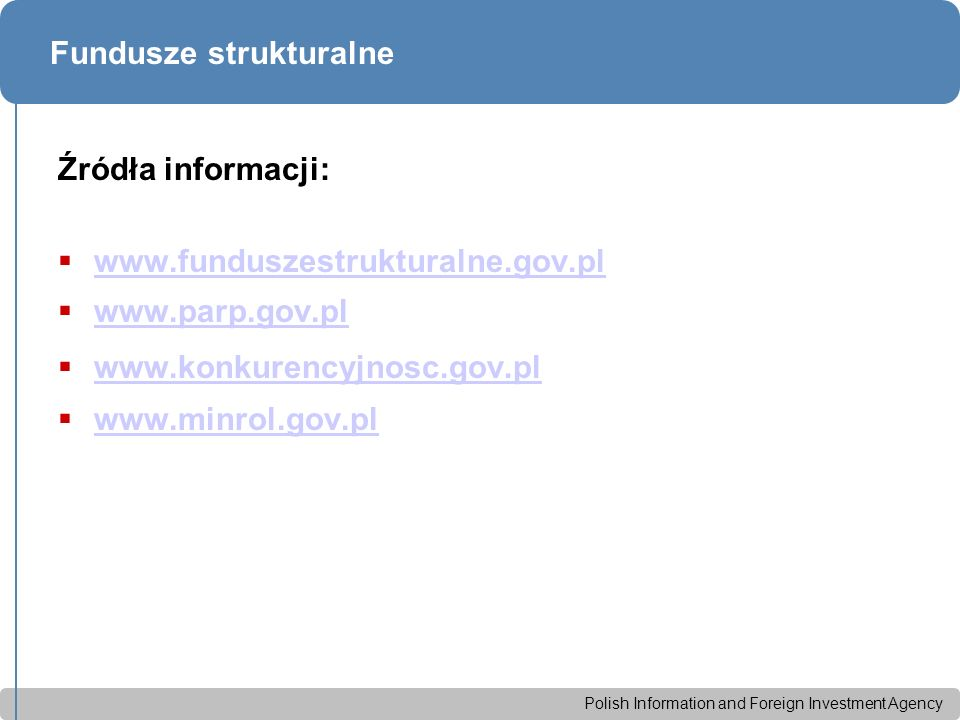 Polish Information and Foreign Investment Agency Fundusze strukturalne Źródła informacji:  www.funduszestrukturalne.gov.pl www.funduszestrukturalne.gov.pl  www.parp.gov.pl www.parp.gov.pl  www.konkurencyjnosc.gov.pl www.konkurencyjnosc.gov.pl  www.minrol.gov.pl www.minrol.gov.pl