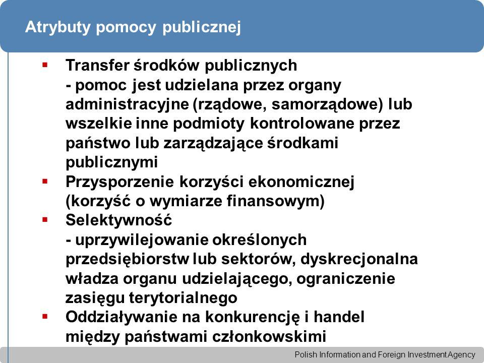 Polish Information and Foreign Investment Agency Atrybuty pomocy publicznej  Transfer środków publicznych - pomoc jest udzielana przez organy administracyjne (rządowe, samorządowe) lub wszelkie inne podmioty kontrolowane przez państwo lub zarządzające środkami publicznymi  Przysporzenie korzyści ekonomicznej (korzyść o wymiarze finansowym)  Selektywność - uprzywilejowanie określonych przedsiębiorstw lub sektorów, dyskrecjonalna władza organu udzielającego, ograniczenie zasięgu terytorialnego  Oddziaływanie na konkurencję i handel między państwami członkowskimi