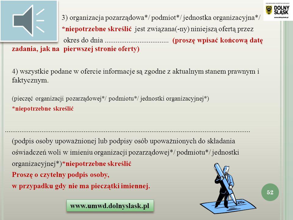 Oświadczam(-my), że: 1) proponowane zadanie w całości mieści się w zakresie działalności naszej organizacji pozarządowej*/ podmiotu*/jednostki organizacyjnej*, *niepotrzebne skreślić 2) w ramach składanej oferty przewidujemy pobieranie*/niepobieranie* opłat od adresatów zadania, *niepotrzebne skreślić - (punkt ściśle związany z warunkami konkursu) www.umwd.dolnyslask.pl 51