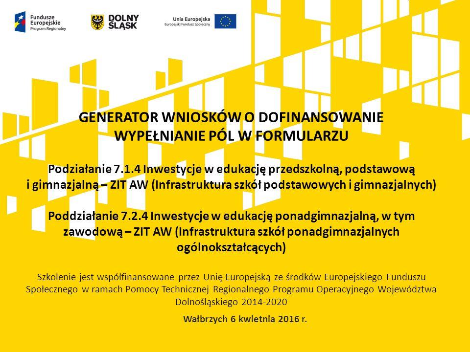 GENERATOR WNIOSKÓW O DOFINANSOWANIE WYPEŁNIANIE PÓL W FORMULARZU Podziałanie 7.1.4 Inwestycje w edukację przedszkolną, podstawową i gimnazjalną – ZIT AW (Infrastruktura szkół podstawowych i gimnazjalnych) Poddziałanie 7.2.4 Inwestycje w edukację ponadgimnazjalną, w tym zawodową – ZIT AW (Infrastruktura szkół ponadgimnazjalnych ogólnokształcących) Szkolenie jest współfinansowane przez Unię Europejską ze środków Europejskiego Funduszu Społecznego w ramach Pomocy Technicznej Regionalnego Programu Operacyjnego Województwa Dolnośląskiego 2014-2020 Wałbrzych 6 kwietnia 2016 r.