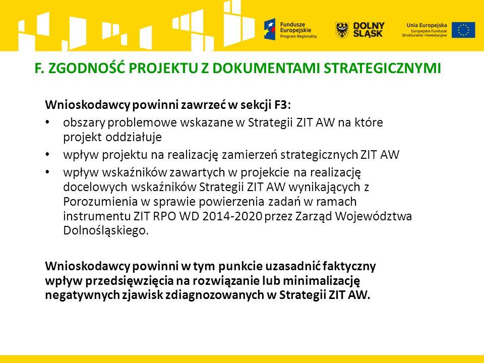 Wnioskodawcy powinni zawrzeć w sekcji F3: obszary problemowe wskazane w Strategii ZIT AW na które projekt oddziałuje wpływ projektu na realizację zamierzeń strategicznych ZIT AW wpływ wskaźników zawartych w projekcie na realizację docelowych wskaźników Strategii ZIT AW wynikających z Porozumienia w sprawie powierzenia zadań w ramach instrumentu ZIT RPO WD 2014-2020 przez Zarząd Województwa Dolnośląskiego.