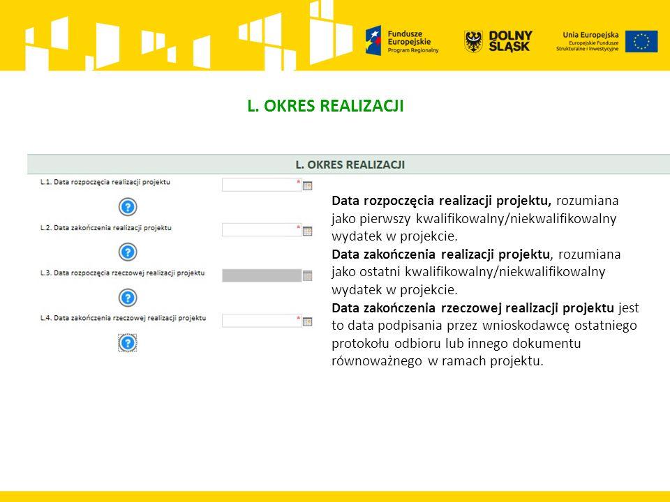 L. OKRES REALIZACJI Data rozpoczęcia realizacji projektu, rozumiana jako pierwszy kwalifikowalny/niekwalifikowalny wydatek w projekcie. Data zakończen