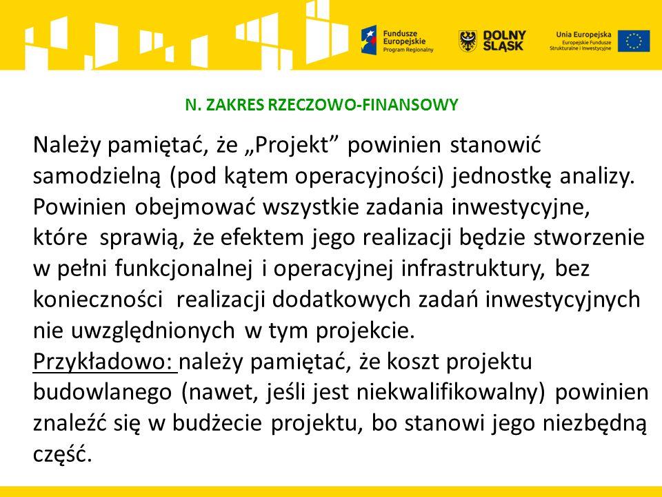 """N. ZAKRES RZECZOWO-FINANSOWY Należy pamiętać, że """"Projekt"""" powinien stanowić samodzielną (pod kątem operacyjności) jednostkę analizy. Powinien obejmow"""