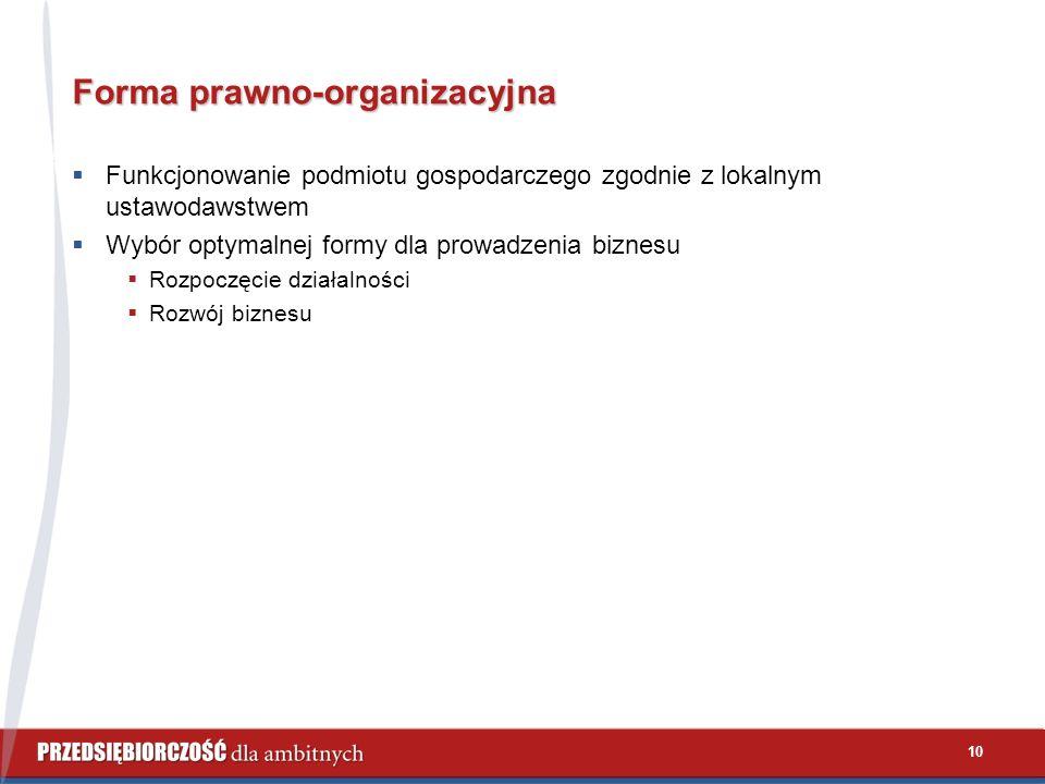 10 Forma prawno-organizacyjna  Funkcjonowanie podmiotu gospodarczego zgodnie z lokalnym ustawodawstwem  Wybór optymalnej formy dla prowadzenia biznesu  Rozpoczęcie działalności  Rozwój biznesu