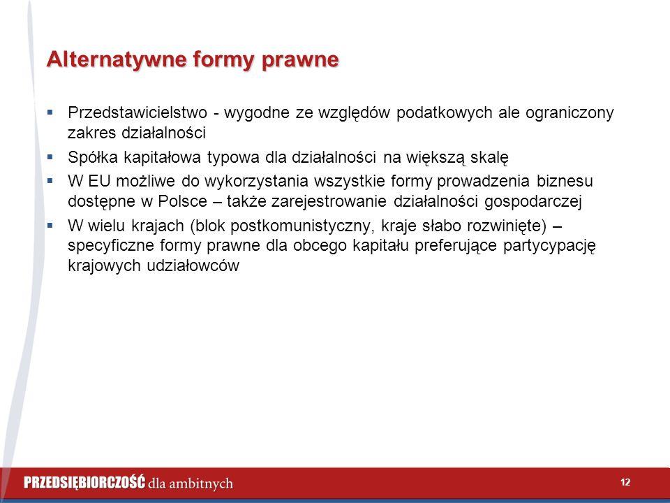 12 Alternatywne formy prawne  Przedstawicielstwo - wygodne ze względów podatkowych ale ograniczony zakres działalności  Spółka kapitałowa typowa dla działalności na większą skalę  W EU możliwe do wykorzystania wszystkie formy prowadzenia biznesu dostępne w Polsce – także zarejestrowanie działalności gospodarczej  W wielu krajach (blok postkomunistyczny, kraje słabo rozwinięte) – specyficzne formy prawne dla obcego kapitału preferujące partycypację krajowych udziałowców