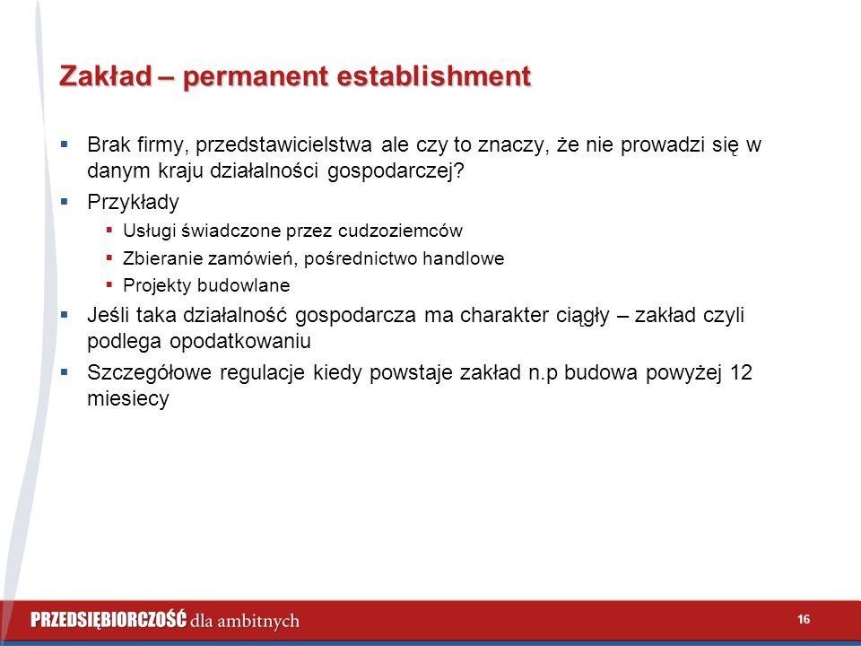 16 Zakład – permanent establishment  Brak firmy, przedstawicielstwa ale czy to znaczy, że nie prowadzi się w danym kraju działalności gospodarczej.