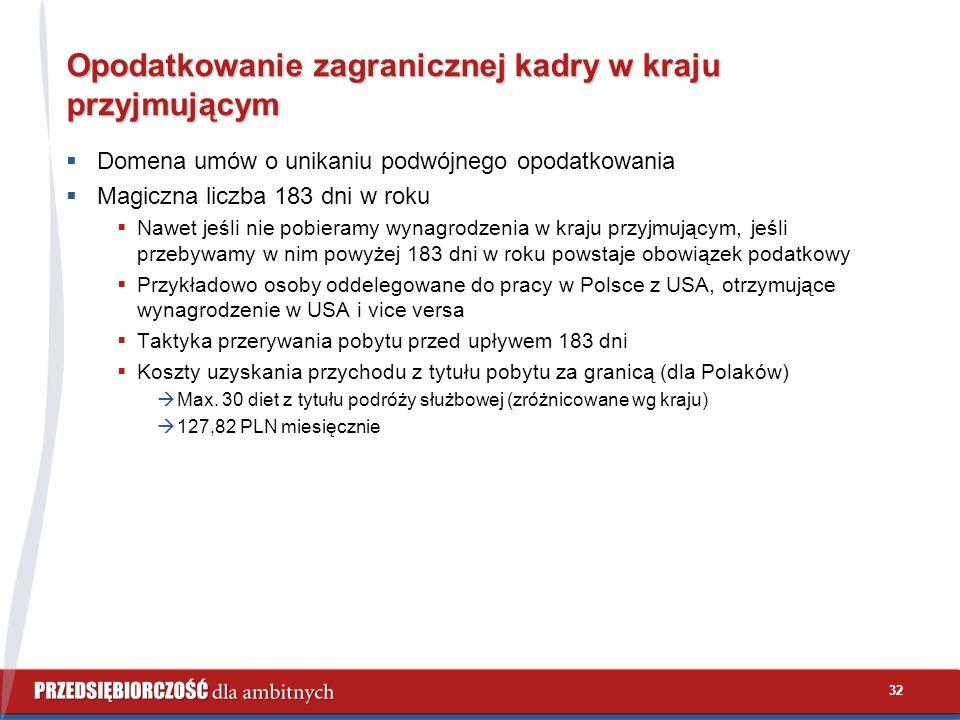 32 Opodatkowanie zagranicznej kadry w kraju przyjmującym  Domena umów o unikaniu podwójnego opodatkowania  Magiczna liczba 183 dni w roku  Nawet jeśli nie pobieramy wynagrodzenia w kraju przyjmującym, jeśli przebywamy w nim powyżej 183 dni w roku powstaje obowiązek podatkowy  Przykładowo osoby oddelegowane do pracy w Polsce z USA, otrzymujące wynagrodzenie w USA i vice versa  Taktyka przerywania pobytu przed upływem 183 dni  Koszty uzyskania przychodu z tytułu pobytu za granicą (dla Polaków)  Max.