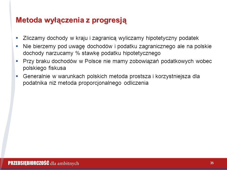 35 Metoda wyłączenia z progresją  Zliczamy dochody w kraju i zagranicą wyliczamy hipotetyczny podatek  Nie bierzemy pod uwagę dochodów i podatku zagranicznego ale na polskie dochody narzucamy % stawkę podatku hipotetycznego  Przy braku dochodów w Polsce nie mamy zobowiązań podatkowych wobec polskiego fiskusa  Generalnie w warunkach polskich metoda prostsza i korzystniejsza dla podatnika niż metoda proporcjonalnego odliczenia