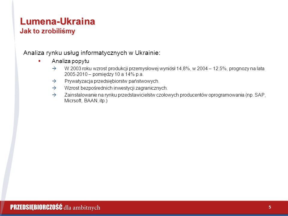 5 Lumena-Ukraina Jak to zrobiliśmy Analiza rynku usług informatycznych w Ukrainie:  Analiza popytu  W 2003 roku wzrost produkcji przemysłowej wyniósł 14,8%, w 2004 – 12,5%, prognozy na lata 2005-2010 – pomiędzy 10 a 14% p.a.