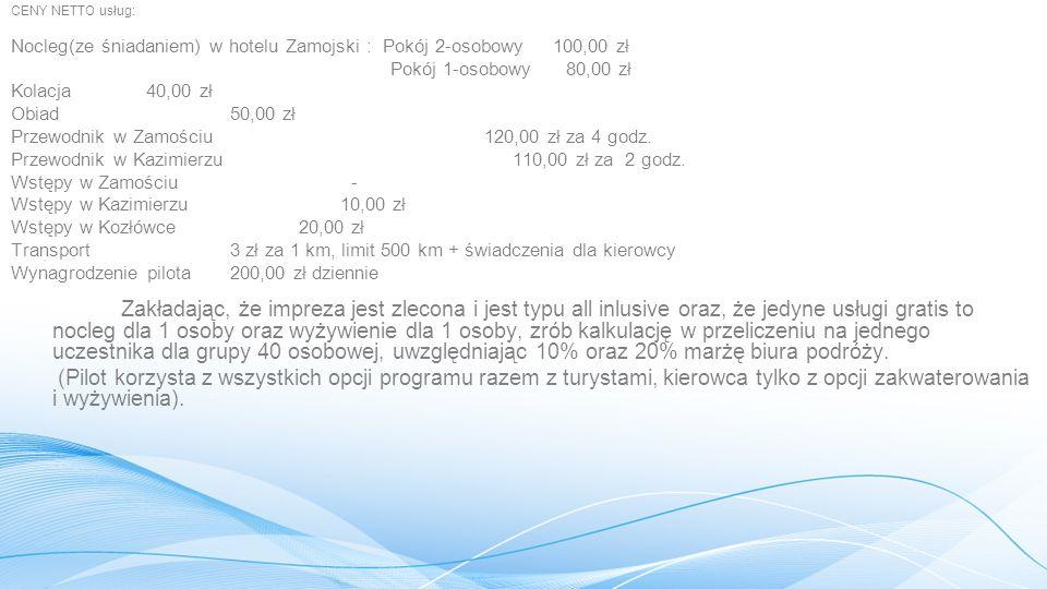 CENY NETTO usług: Nocleg(ze śniadaniem) w hotelu Zamojski : Pokój 2-osobowy 100,00 zł Pokój 1-osobowy 80,00 zł Kolacja 40,00 zł Obiad50,00 zł Przewodnik w Zamościu 120,00 zł za 4 godz.