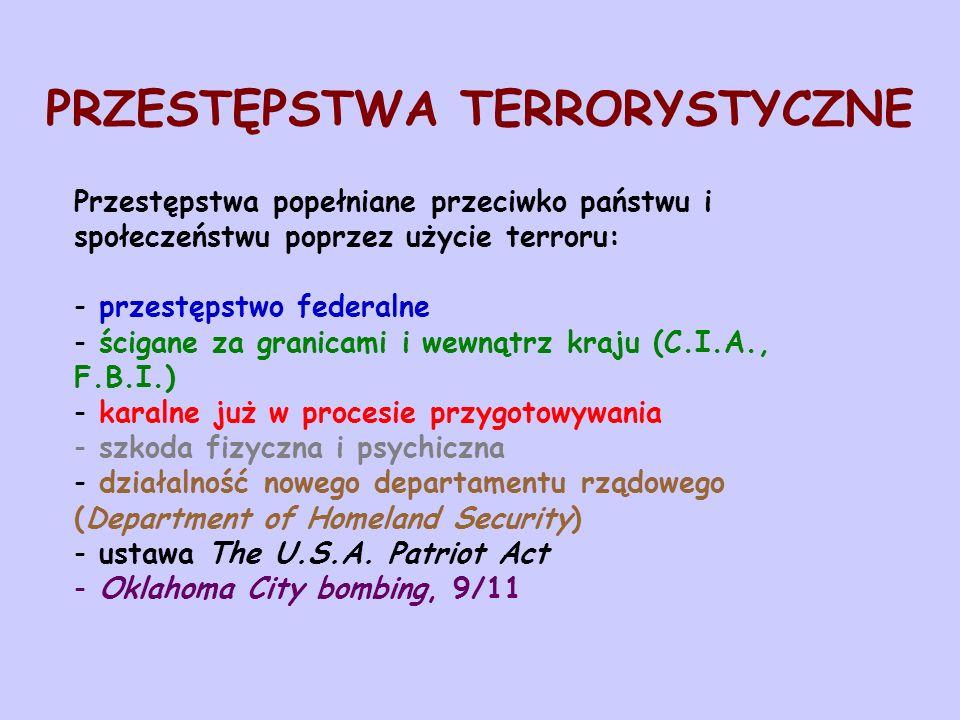 PRZESTĘPSTWA TERRORYSTYCZNE Przestępstwa popełniane przeciwko państwu i społeczeństwu poprzez użycie terroru: - przestępstwo federalne - ścigane za granicami i wewnątrz kraju (C.I.A., F.B.I.) - karalne już w procesie przygotowywania - szkoda fizyczna i psychiczna - działalność nowego departamentu rządowego (Department of Homeland Security) - ustawa The U.S.A.