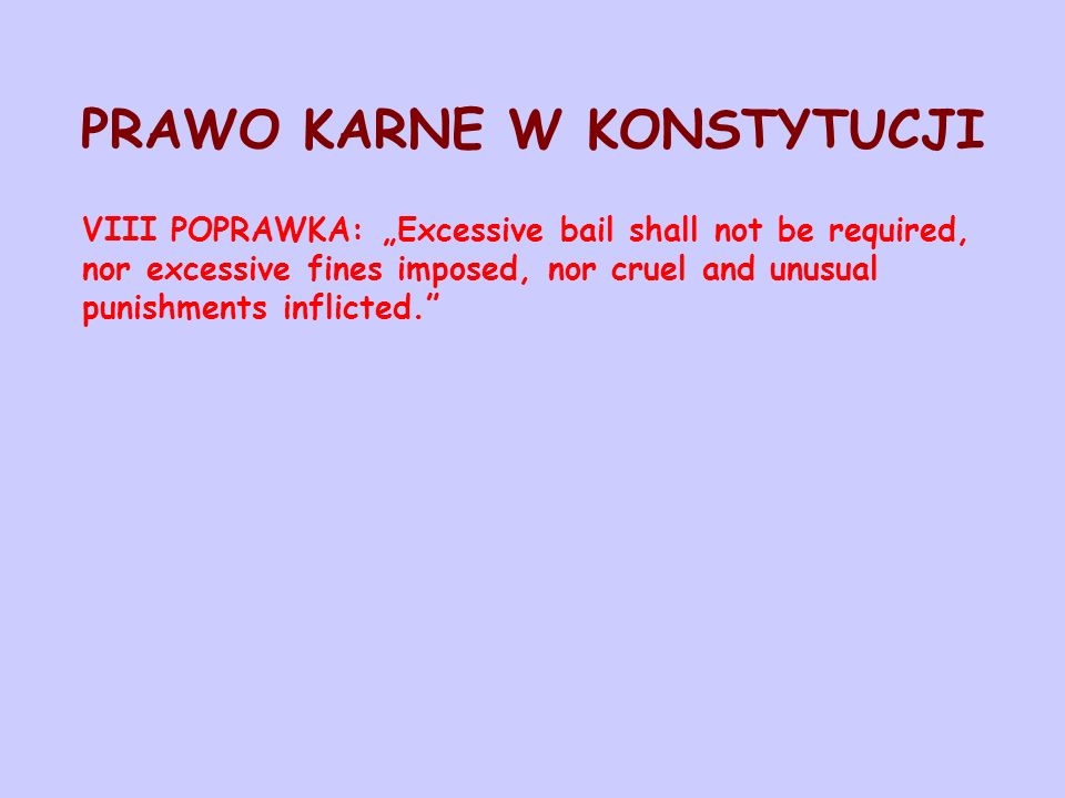 "PRAWO KARNE W KONSTYTUCJI VIII POPRAWKA: ""Excessive bail shall not be required, nor excessive fines imposed, nor cruel and unusual punishments inflict"