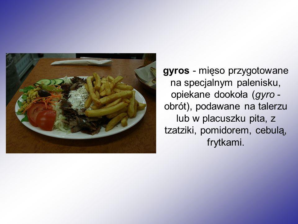 gyros - mięso przygotowane na specjalnym palenisku, opiekane dookoła (gyro - obrót), podawane na talerzu lub w placuszku pita, z tzatziki, pomidorem, cebulą, frytkami.