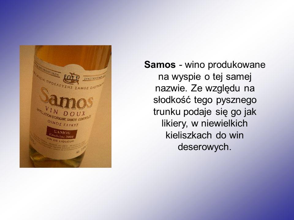 Samos - wino produkowane na wyspie o tej samej nazwie. Ze względu na słodkość tego pysznego trunku podaje się go jak likiery, w niewielkich kieliszkac