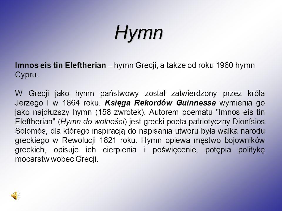 Imnos eis tin Eleftherian – hymn Grecji, a także od roku 1960 hymn Cypru. W Grecji jako hymn państwowy został zatwierdzony przez króla Jerzego I w 186