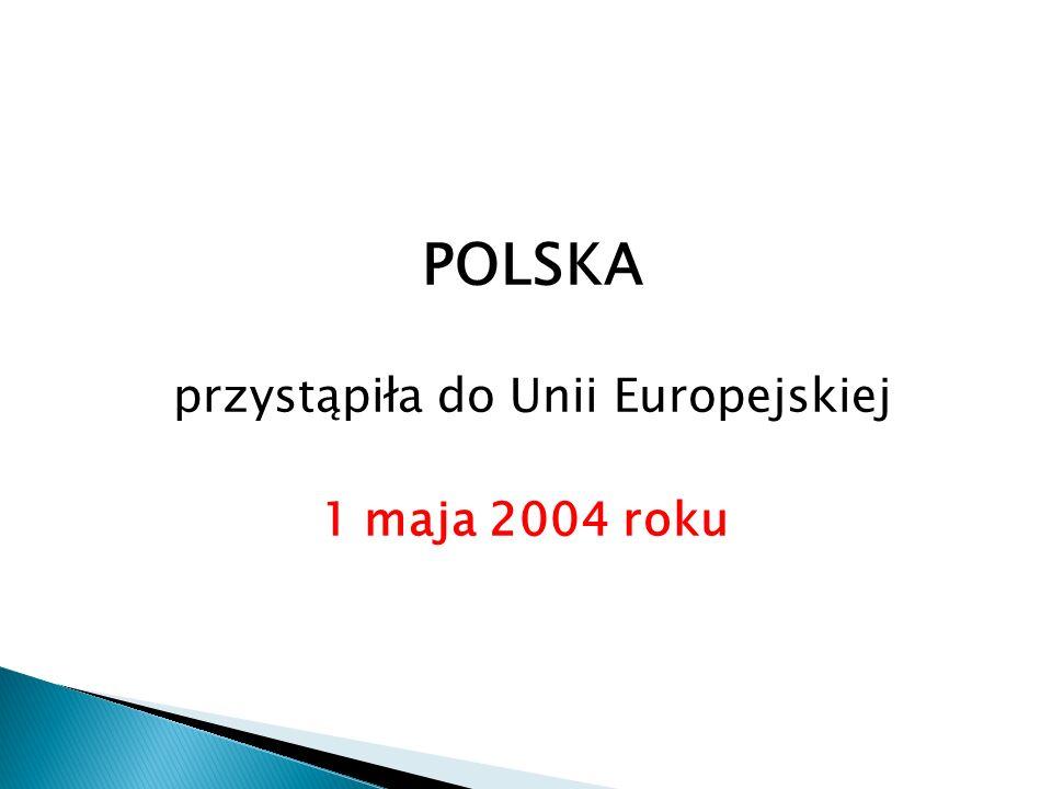 POLSKA przystąpiła do Unii Europejskiej 1 maja 2004 roku