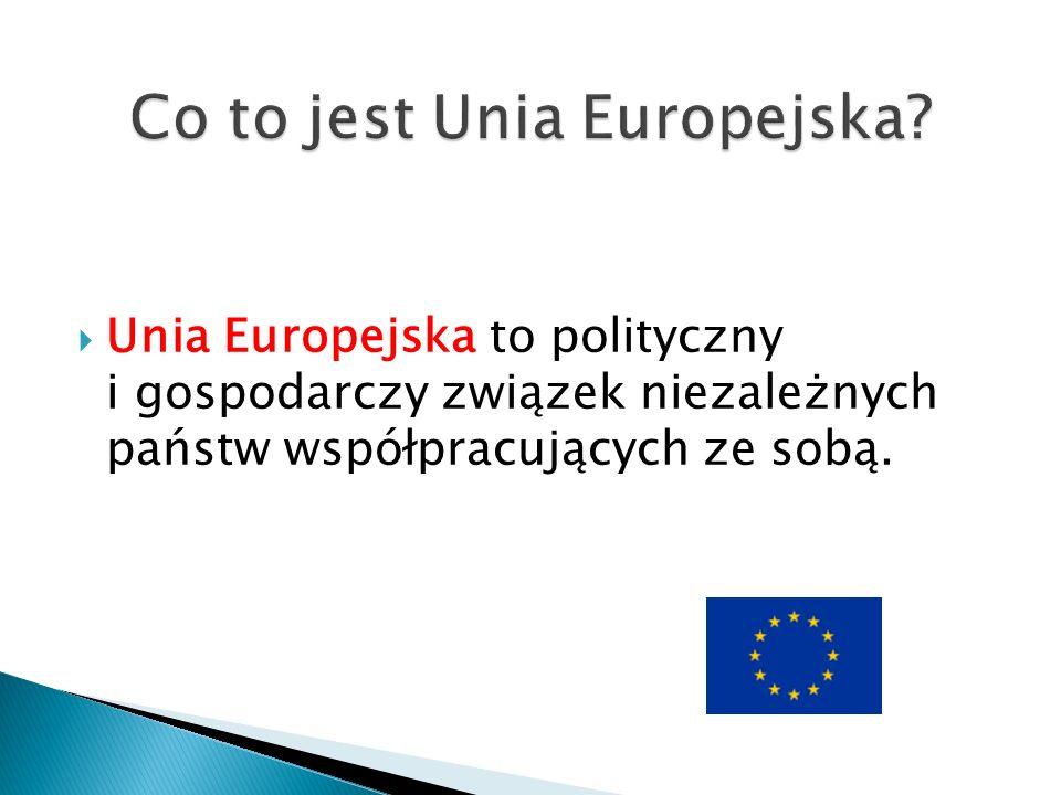  Unia Europejska to polityczny i gospodarczy związek niezależnych państw współpracujących ze sobą.