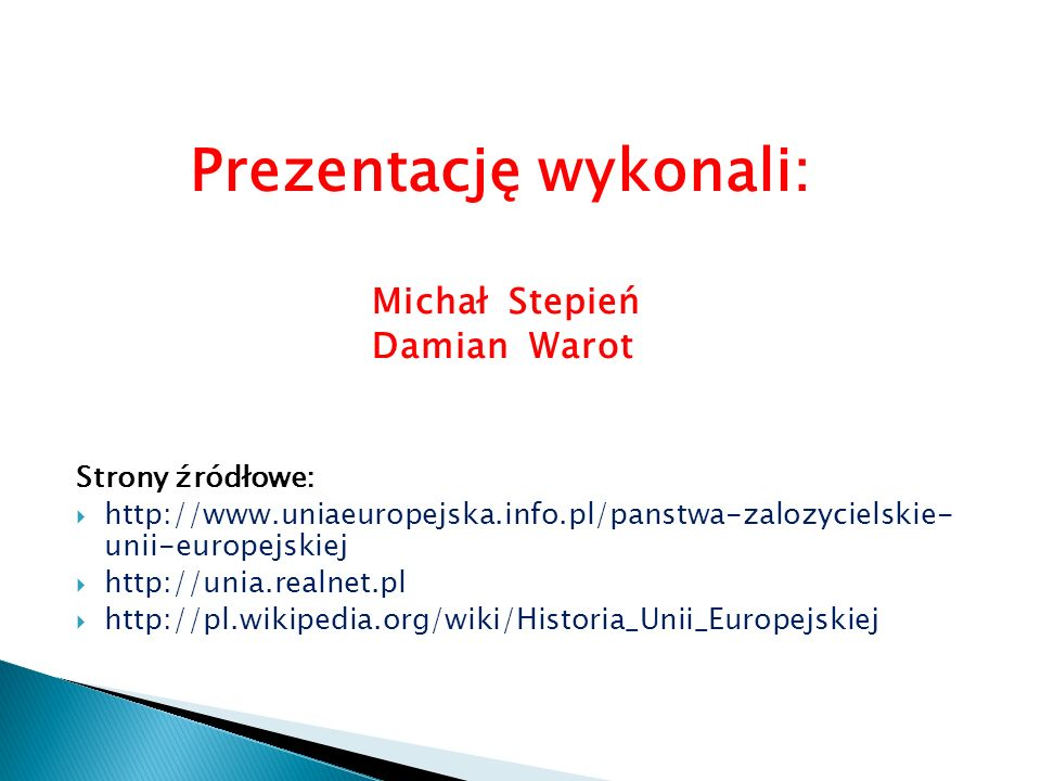 Prezentację wykonali: Michał Stepień Damian Warot Strony źródłowe:  http://www.uniaeuropejska.info.pl/panstwa-zalozycielskie- unii-europejskiej  http://unia.realnet.pl  http://pl.wikipedia.org/wiki/Historia_Unii_Europejskiej