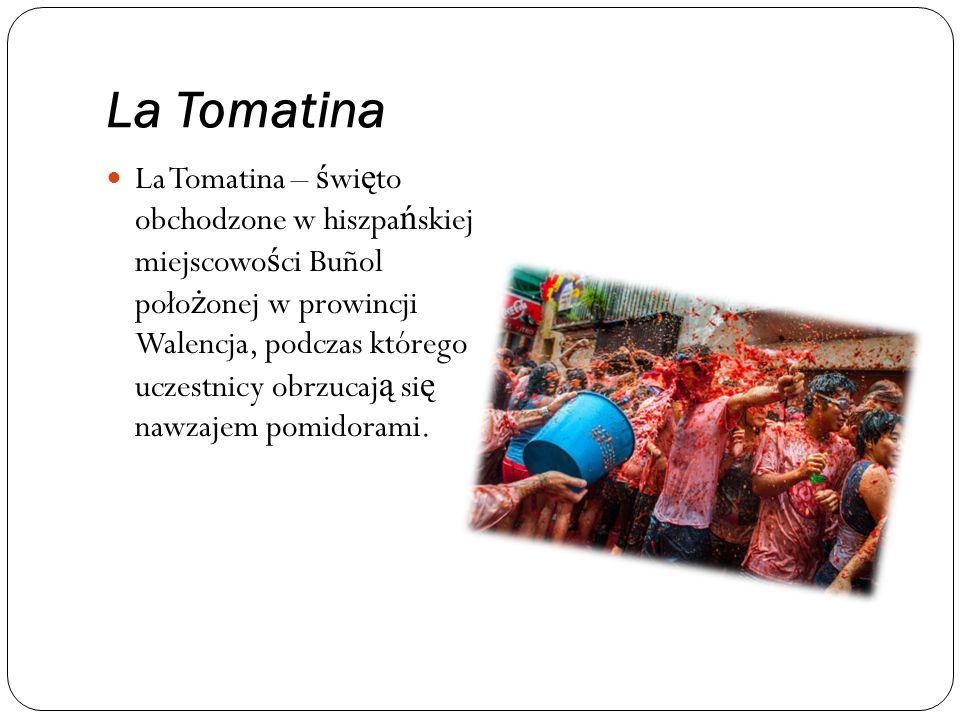 La Tomatina La Tomatina – ś wi ę to obchodzone w hiszpa ń skiej miejscowo ś ci Buñol poło ż onej w prowincji Walencja, podczas którego uczestnicy obrzucaj ą si ę nawzajem pomidorami.