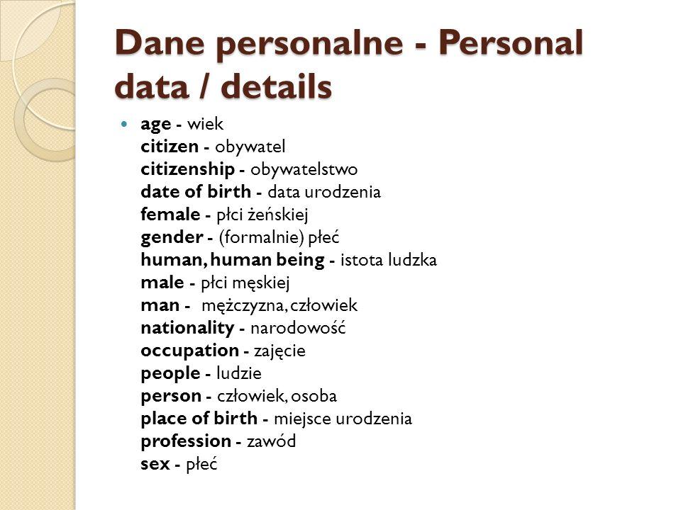 Dane personalne - Personal data / details age - wiek citizen - obywatel citizenship - obywatelstwo date of birth - data urodzenia female - płci żeńskiej gender - (formalnie) płeć human, human being - istota ludzka male - płci męskiej man - mężczyzna, człowiek nationality - narodowość occupation - zajęcie people - ludzie person - człowiek, osoba place of birth - miejsce urodzenia profession - zawód sex - płeć