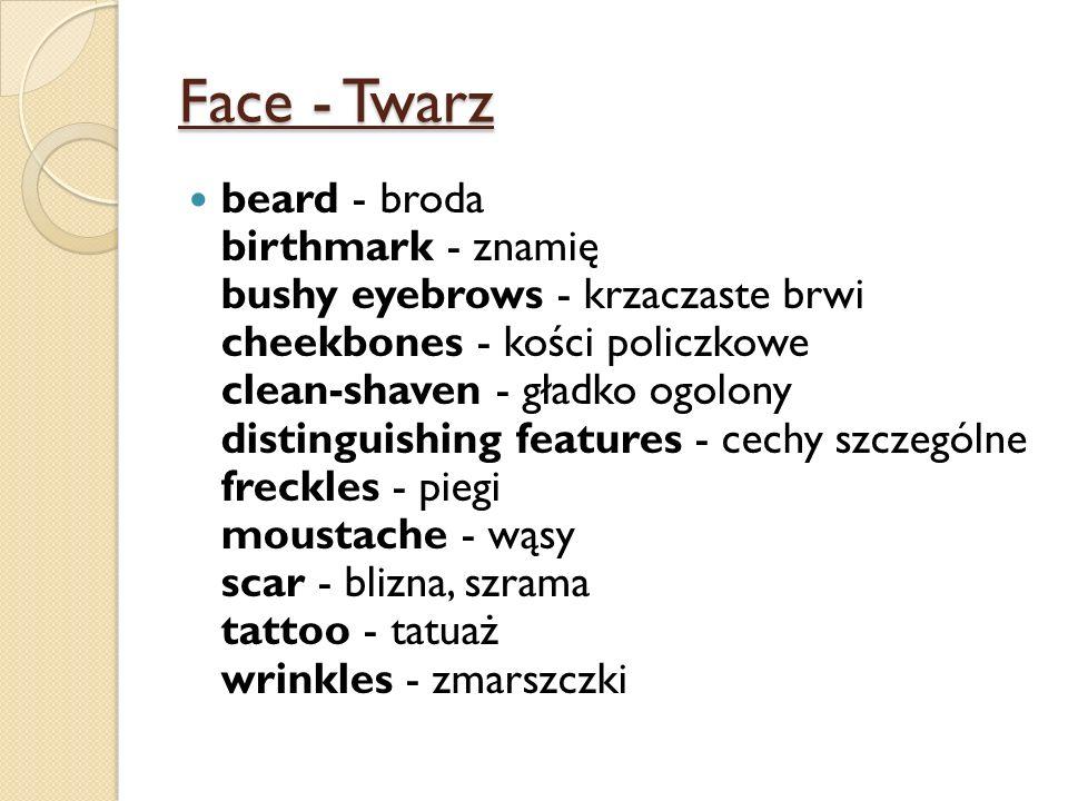 Face - Twarz beard - broda birthmark - znamię bushy eyebrows - krzaczaste brwi cheekbones - kości policzkowe clean-shaven - gładko ogolony distinguishing features - cechy szczególne freckles - piegi moustache - wąsy scar - blizna, szrama tattoo - tatuaż wrinkles - zmarszczki
