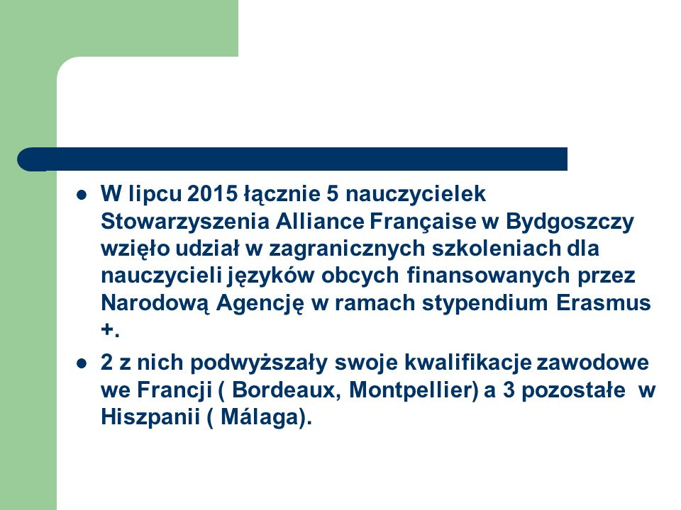 W lipcu 2015 łącznie 5 nauczycielek Stowarzyszenia Alliance Française w Bydgoszczy wzięło udział w zagranicznych szkoleniach dla nauczycieli języków obcych finansowanych przez Narodową Agencję w ramach stypendium Erasmus +.