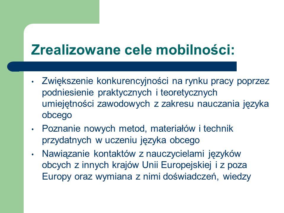 Zrealizowane cele mobilności: Zwiększenie konkurencyjności na rynku pracy poprzez podniesienie praktycznych i teoretycznych umiejętności zawodowych z zakresu nauczania języka obcego Poznanie nowych metod, materiałów i technik przydatnych w uczeniu języka obcego Nawiązanie kontaktów z nauczycielami języków obcych z innych krajów Unii Europejskiej i z poza Europy oraz wymiana z nimi doświadczeń, wiedzy