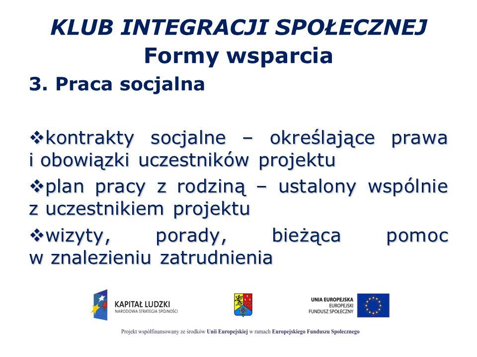 KLUB INTEGRACJI SPOŁECZNEJ Formy wsparcia 3. Praca socjalna  kontrakty socjalne – określające prawa i obowiązki uczestników projektu  plan pracy z r