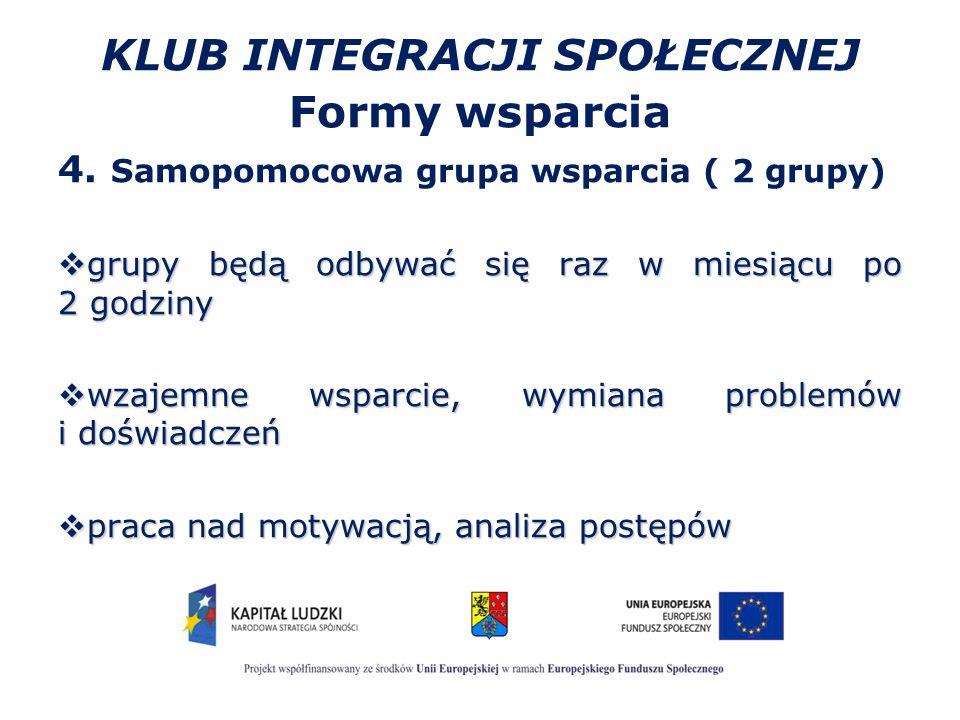KLUB INTEGRACJI SPOŁECZNEJ Formy wsparcia 4. Samopomocowa grupa wsparcia ( 2 grupy)  grupy będą odbywać się raz w miesiącu po 2 godziny  wzajemne ws