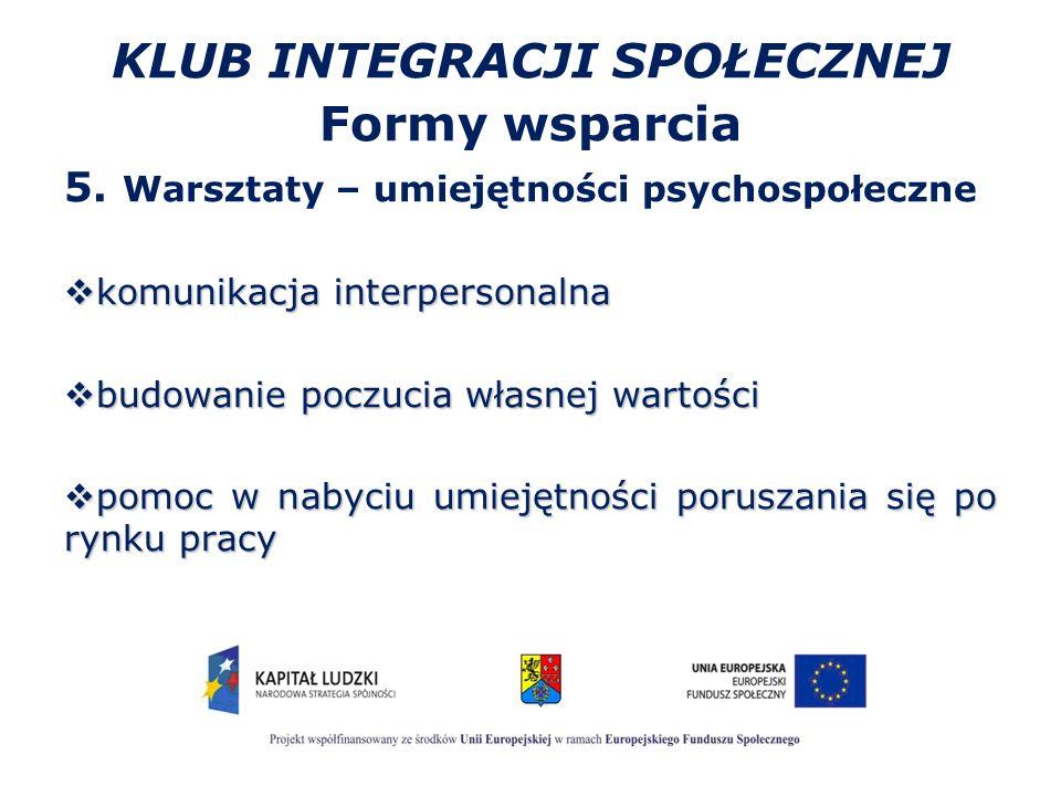 KLUB INTEGRACJI SPOŁECZNEJ Formy wsparcia 5. Warsztaty – umiejętności psychospołeczne  komunikacja interpersonalna  budowanie poczucia własnej warto