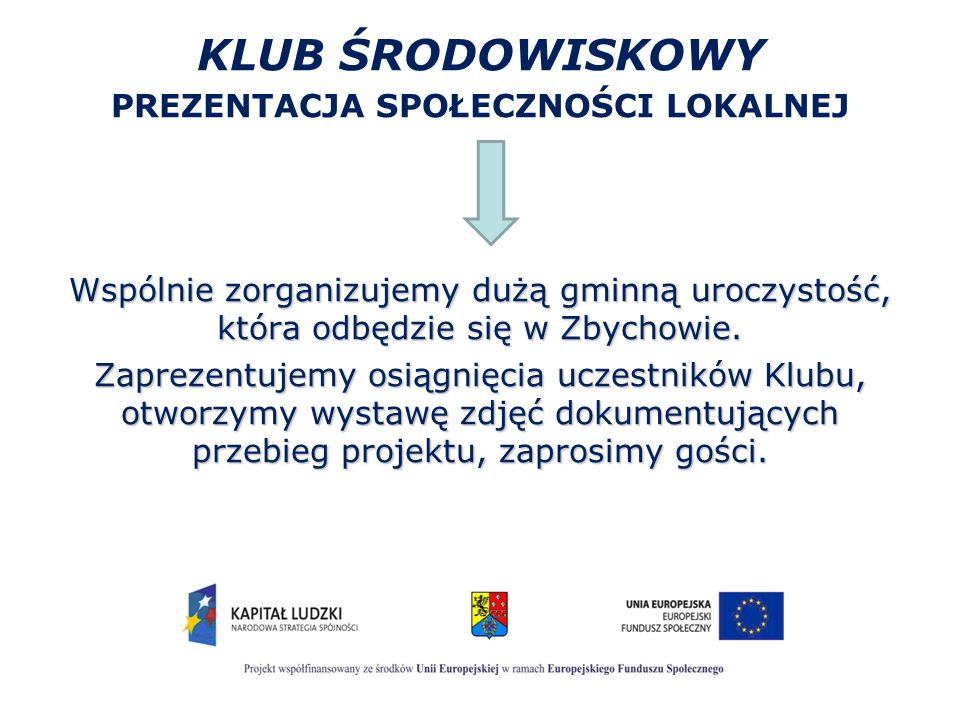 KLUB ŚRODOWISKOWY PREZENTACJA SPOŁECZNOŚCI LOKALNEJ Wspólnie zorganizujemy dużą gminną uroczystość, która odbędzie się w Zbychowie. Zaprezentujemy osi