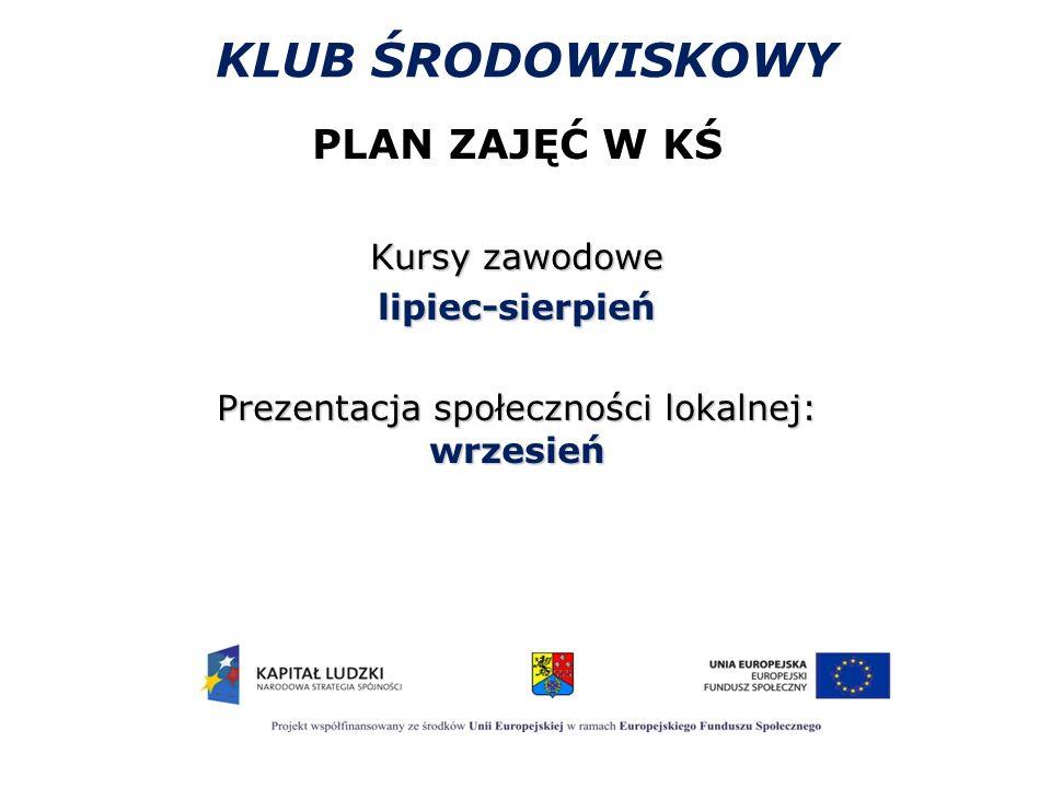 KLUB ŚRODOWISKOWY PLAN ZAJĘĆ W KŚ Kursy zawodowe lipiec-sierpień Prezentacja społeczności lokalnej: wrzesień