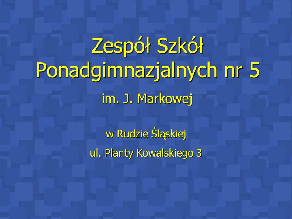 Zespół Szkół Ponadgimnazjalnych nr 5 im. J. Markowej w Rudzie Śląskiej ul. Planty Kowalskiego 3