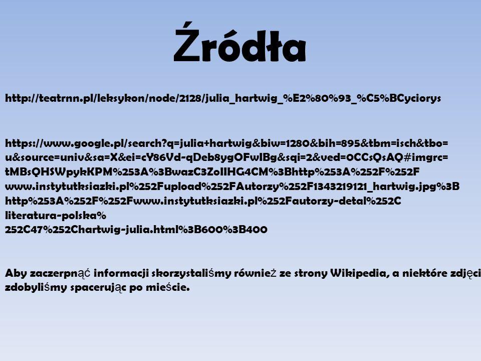 Ź ródła http://teatrnn.pl/leksykon/node/2128/julia_hartwig_%E2%80%93_%C5%BCyciorys https://www.google.pl/search q=julia+hartwig&biw=1280&bih=895&tbm=isch&tbo= u&source=univ&sa=X&ei=cY86Vd-qDeb8ygOFwIBg&sqi=2&ved=0CCsQsAQ#imgrc= tMBsQHSWpykKPM%253A%3BwazC3ZoIIHG4CM%3Bhttp%253A%252F%252F www.instytutksiazki.pl%252Fupload%252FAutorzy%252F1343219121_hartwig.jpg%3B http%253A%252F%252Fwww.instytutksiazki.pl%252Fautorzy-detal%252C literatura-polska% 252C47%252Chartwig-julia.html%3B600%3B400 Aby zaczerpn ąć informacji skorzystali ś my równie ż ze strony Wikipedia, a niektóre zdj ę cia zdobyli ś my spaceruj ą c po mie ś cie.