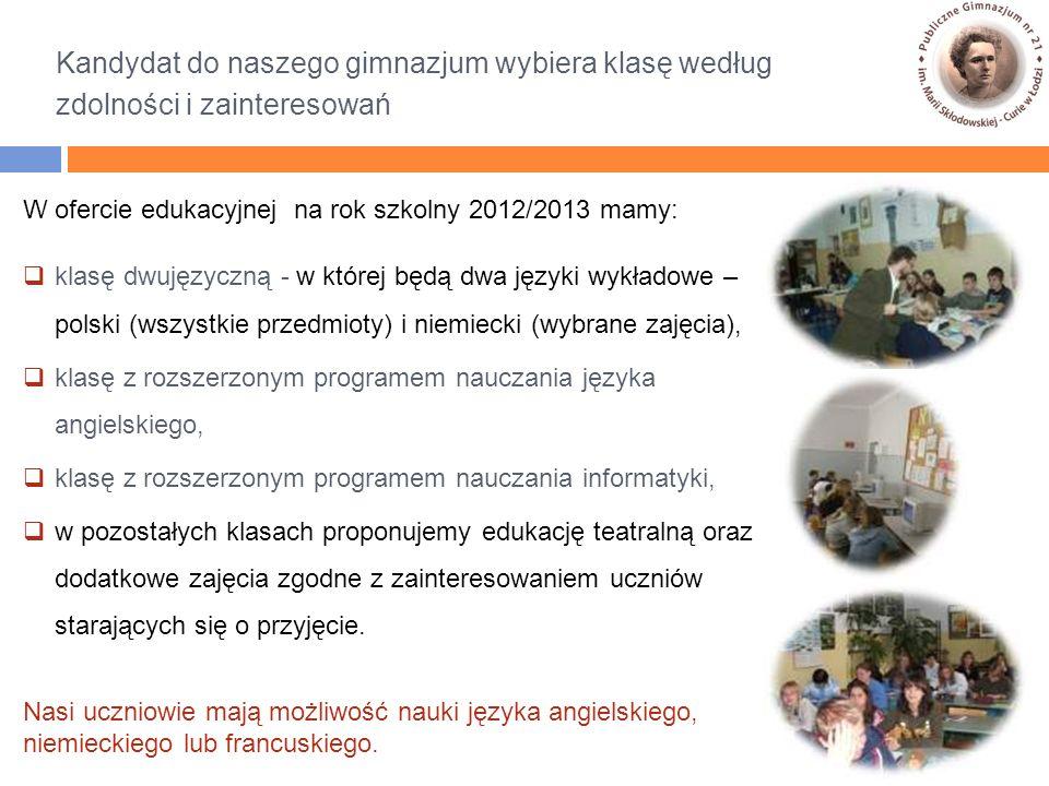 Kandydat do naszego gimnazjum wybiera klasę według zdolności i zainteresowań W ofercie edukacyjnej na rok szkolny 2012/2013 mamy:  klasę dwujęzyczną - w której będą dwa języki wykładowe – polski (wszystkie przedmioty) i niemiecki (wybrane zajęcia),  klasę z rozszerzonym programem nauczania języka angielskiego,  klasę z rozszerzonym programem nauczania informatyki,  w pozostałych klasach proponujemy edukację teatralną oraz dodatkowe zajęcia zgodne z zainteresowaniem uczniów starających się o przyjęcie.