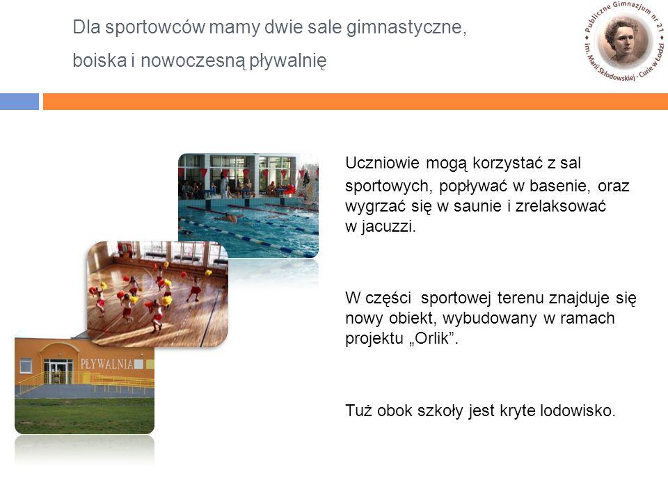 Dla sportowców mamy dwie sale gimnastyczne, boiska i nowoczesną pływalnię Uczniowie mogą korzystać z sal sportowych, popływać w basenie, oraz wygrzać się w saunie i zrelaksować w jacuzzi.