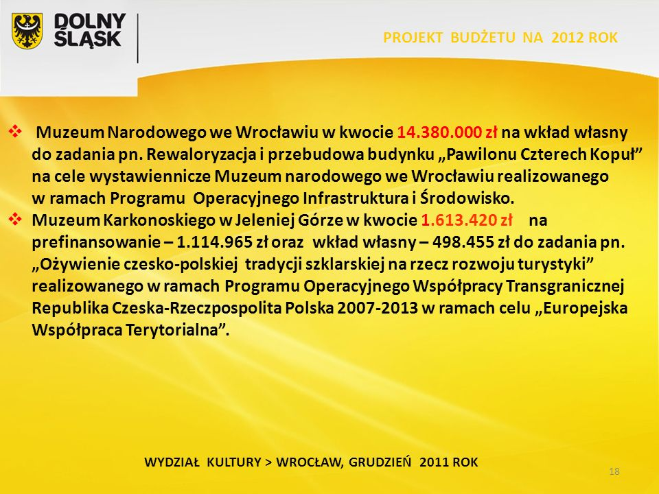 18 WYDZIAŁ KULTURY > WROCŁAW, GRUDZIEŃ 2011 ROK PROJEKT BUDŻETU NA 2012 ROK  Muzeum Narodowego we Wrocławiu w kwocie 14.380.000 zł na wkład własny do zadania pn.