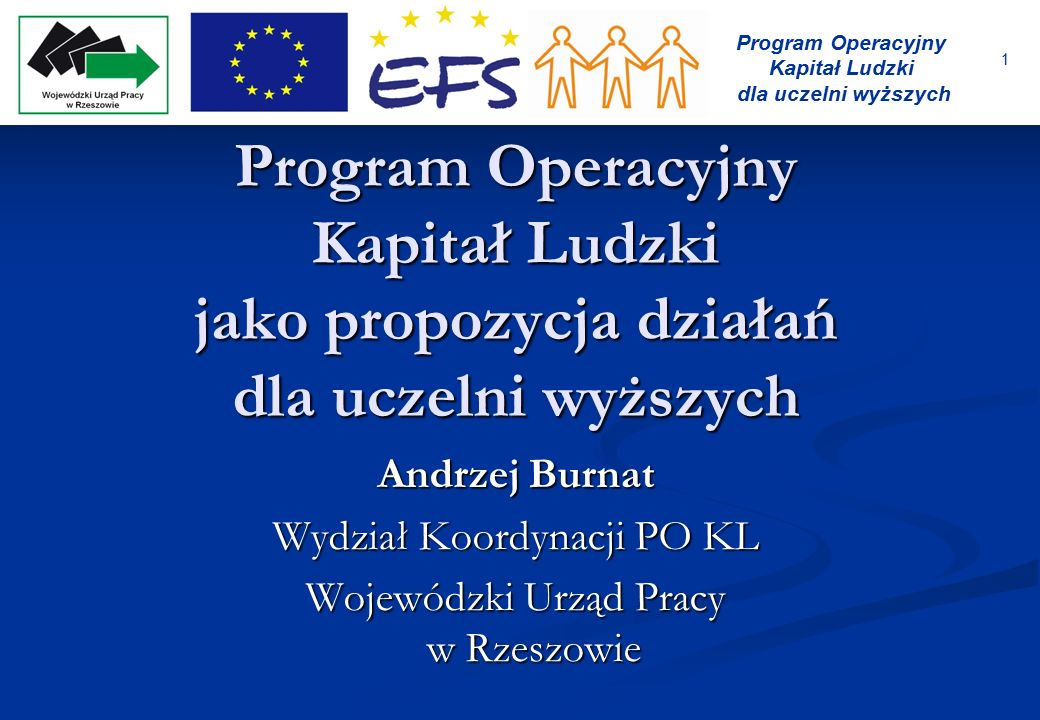 1 Program Operacyjny Kapitał Ludzki dla uczelni wyższych Program Operacyjny Kapitał Ludzki jako propozycja działań dla uczelni wyższych Andrzej Burnat
