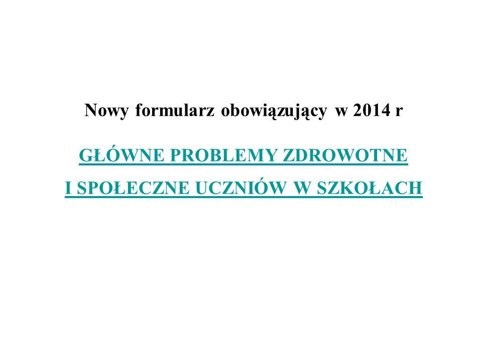 Nowy formularz obowiązujący w 2014 r GŁÓWNE PROBLEMY ZDROWOTNE I SPOŁECZNE UCZNIÓW W SZKOŁACH GŁÓWNE PROBLEMY ZDROWOTNE I SPOŁECZNE UCZNIÓW W SZKOŁACH