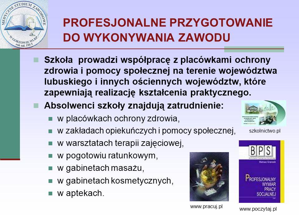 PROFESJONALNE PRZYGOTOWANIE DO WYKONYWANIA ZAWODU Szkoła prowadzi współpracę z placówkami ochrony zdrowia i pomocy społecznej na terenie województwa lubuskiego i innych ościennych województw, które zapewniają realizację kształcenia praktycznego.