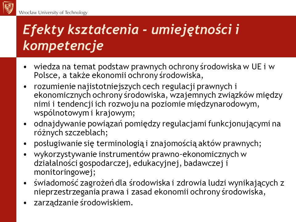 Efekty kształcenia - umiejętności i kompetencje wiedza na temat podstaw prawnych ochrony środowiska w UE i w Polsce, a także ekonomii ochrony środowiska, rozumienie najistotniejszych cech regulacji prawnych i ekonomicznych ochrony środowiska, wzajemnych związków między nimi i tendencji ich rozwoju na poziomie międzynarodowym, wspólnotowym i krajowym; odnajdywanie powiązań pomiędzy regulacjami funkcjonującymi na różnych szczeblach; posługiwanie się terminologią i znajomością aktów prawnych; wykorzystywanie instrumentów prawno-ekonomicznych w działalności gospodarczej, edukacyjnej, badawczej i monitoringowej; świadomość zagrożeń dla środowiska i zdrowia ludzi wynikających z nieprzestrzegania prawa i zasad ekonomii ochrony środowiska, zarządzanie środowiskiem.