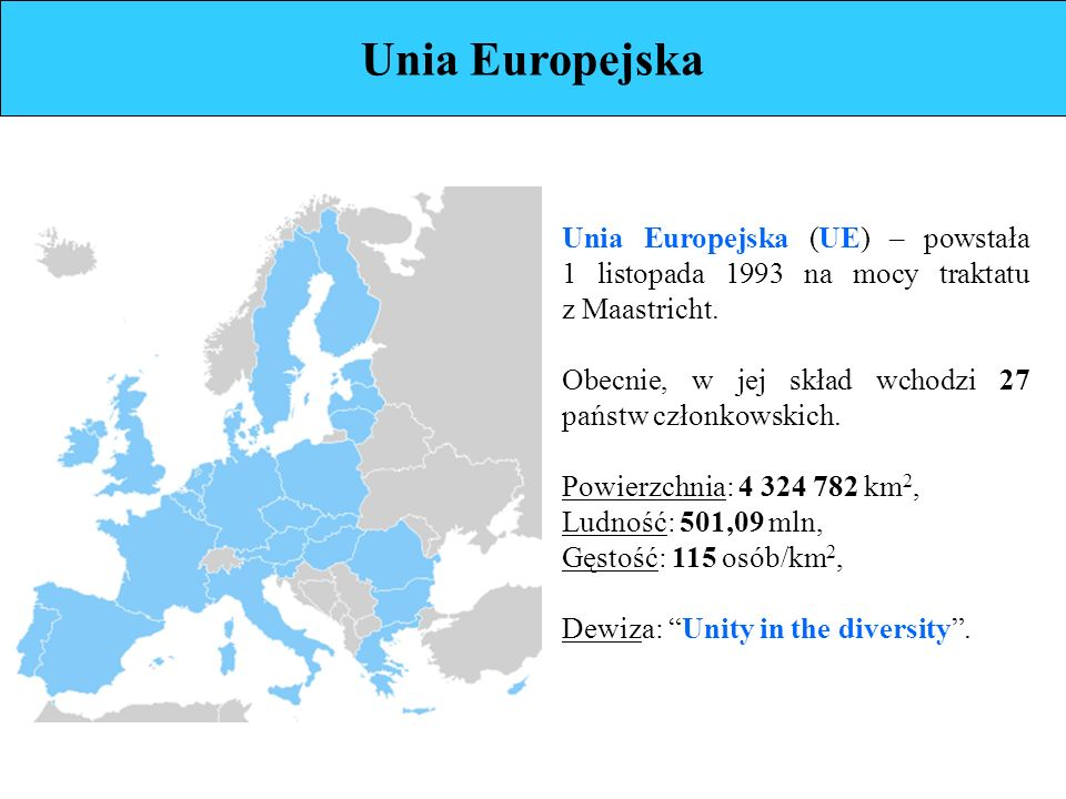 Unia Europejska Unia Europejska (UE) – powstała 1 listopada 1993 na mocy traktatu z Maastricht.