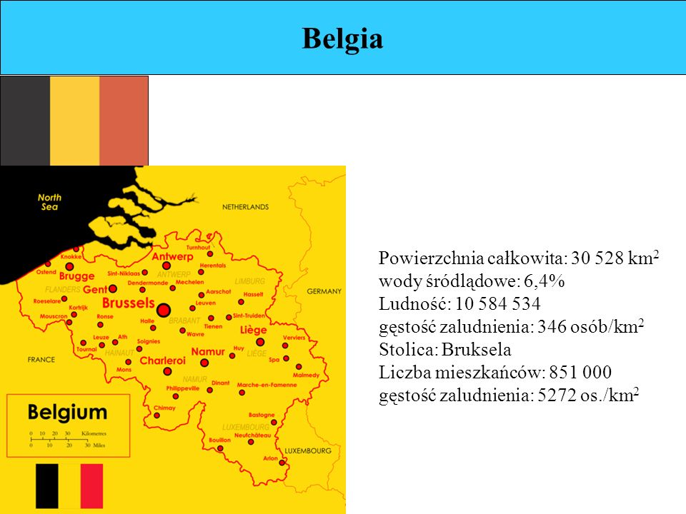 Belgia Powierzchnia całkowita: 30 528 km 2 wody śródlądowe: 6,4% Ludność: 10 584 534 gęstość zaludnienia: 346 osób/km 2 Stolica: Bruksela Liczba mieszkańców: 851 000 gęstość zaludnienia: 5272 os./km 2