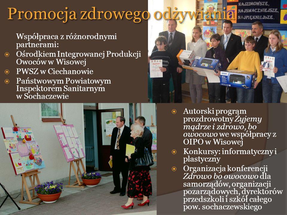 Współpraca z różnorodnymi partnerami:  Ośrodkiem Integrowanej Produkcji Owoców w Wisowej  PWSZ w Ciechanowie  Państwowym Powiatowym Inspektorem Sanitarnym w Sochaczewie  Autorski program prozdrowotny Żyjemy mądrze i zdrowo, bo owocowo we współpracy z OIPO w Wisowej  Konkursy: informatyczny i plastyczny  Organizacja konferencji Zdrowo bo owocowo dla samorządów, organizacji pozarządowych, dyrektorów przedszkoli i szkół całego pow.