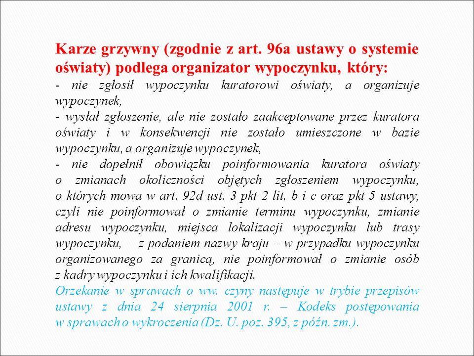 Karze grzywny (zgodnie z art. 96a ustawy o systemie oświaty) podlega organizator wypoczynku, który: - nie zgłosił wypoczynku kuratorowi oświaty, a org