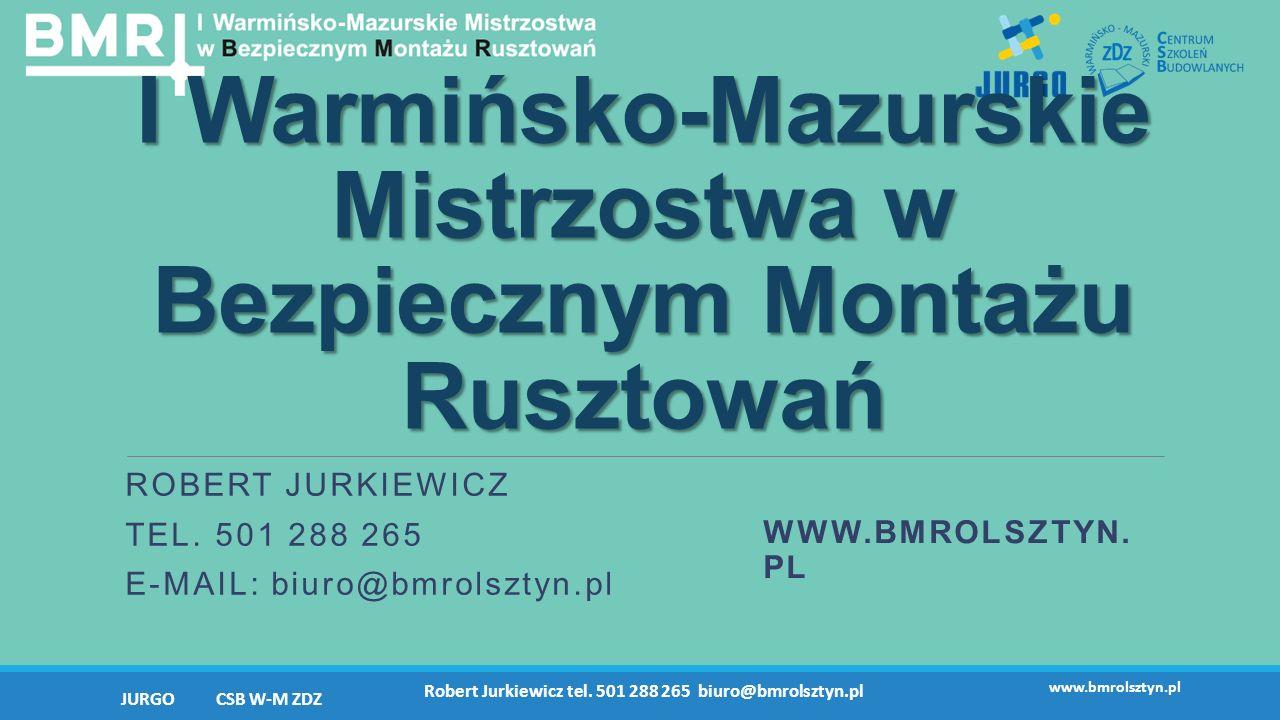 I Warmińsko-Mazurskie Mistrzostwa w Bezpiecznym Montażu Rusztowań ROBERT JURKIEWICZ TEL. 501 288 265 E-MAIL: biuro@bmrolsztyn.pl WWW.BMROLSZTYN. PL JU