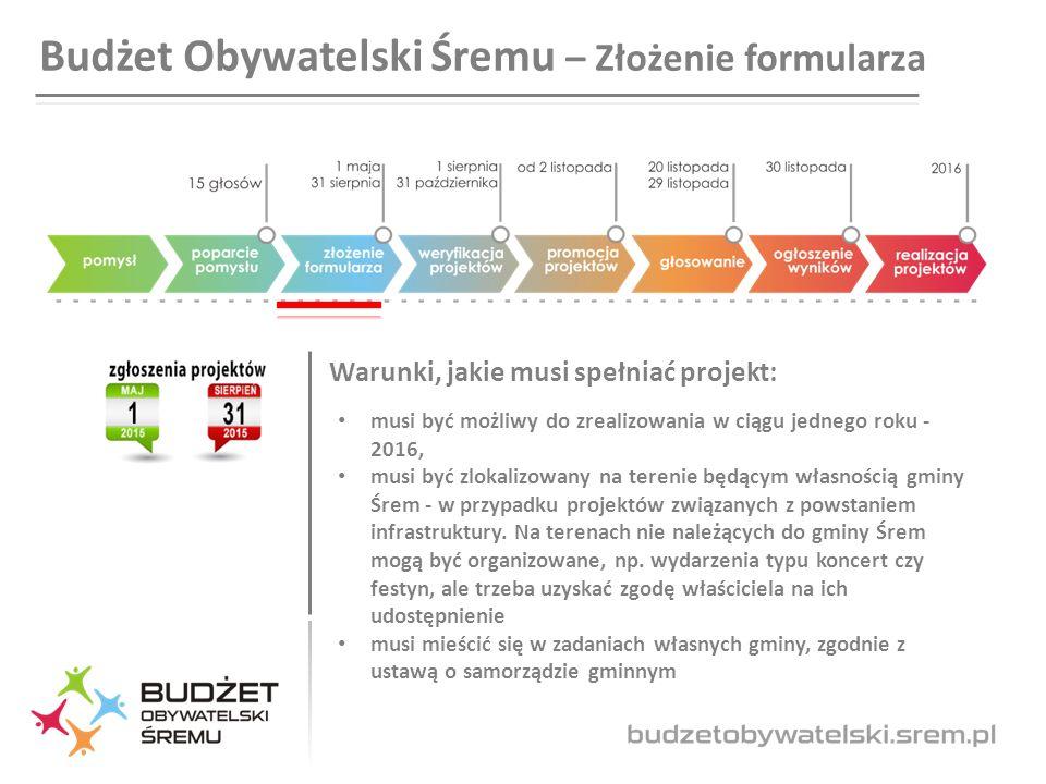Budżet Obywatelski Śremu – Złożenie formularza Warunki, jakie musi spełniać projekt: musi być możliwy do zrealizowania w ciągu jednego roku - 2016, musi być zlokalizowany na terenie będącym własnością gminy Śrem - w przypadku projektów związanych z powstaniem infrastruktury.