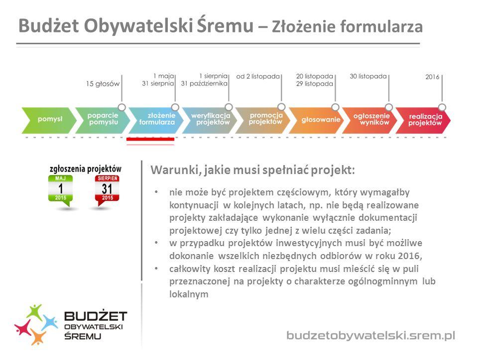 Budżet Obywatelski Śremu – Złożenie formularza Warunki, jakie musi spełniać projekt: nie może być projektem częściowym, który wymagałby kontynuacji w kolejnych latach, np.