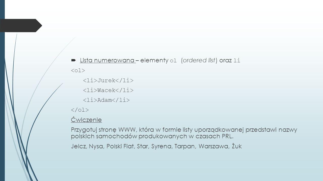  Lista numerowana – elementy ol (ordered list) oraz li Jurek Wacek Adam Ćwiczenie Przygotuj stronę WWW, która w formie listy uporządkowanej przedstawi nazwy polskich samochodów produkowanych w czasach PRL.